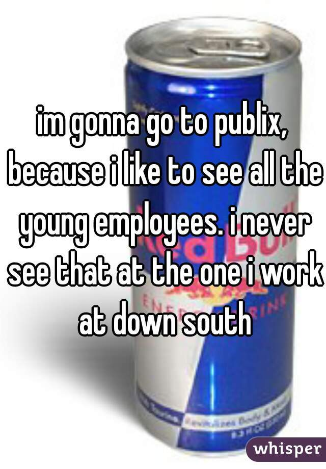 im gonna go to publix, because i like to see all the young employees. i never see that at the one i work at down south