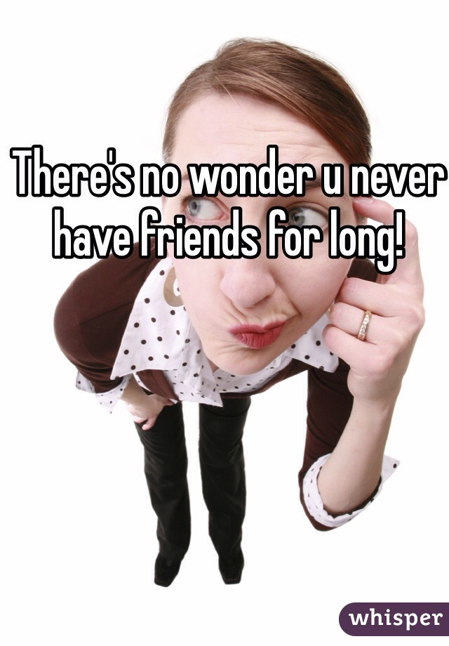 There's no wonder u never have friends for long!