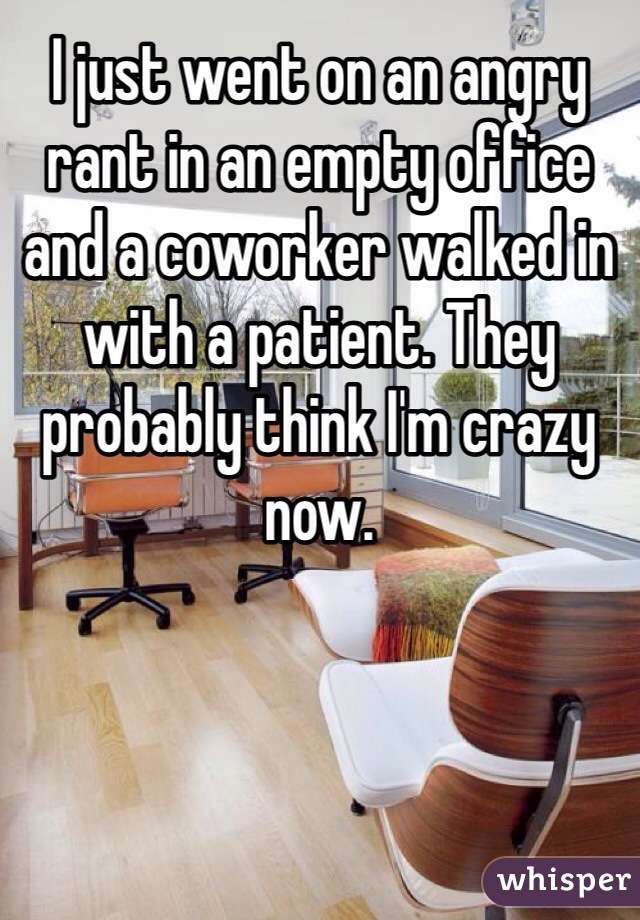 I just went on an angry rant in an empty office and a coworker walked in with a patient. They probably think I'm crazy now.