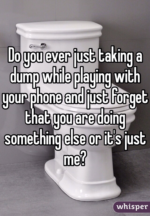 Do you ever just taking a dump while playing with your phone and just forget that you are doing something else or it's just me?