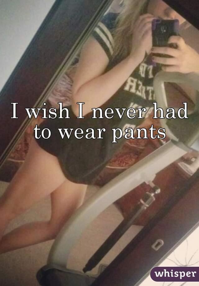 I wish I never had to wear pants