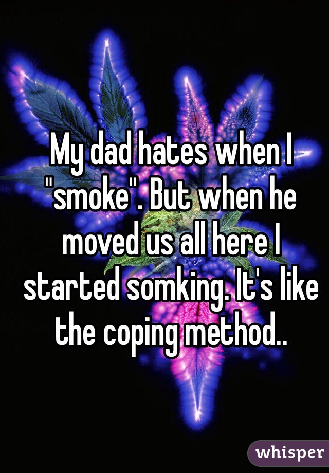 """My dad hates when I """"smoke"""". But when he moved us all here I started somking. It's like the coping method.."""