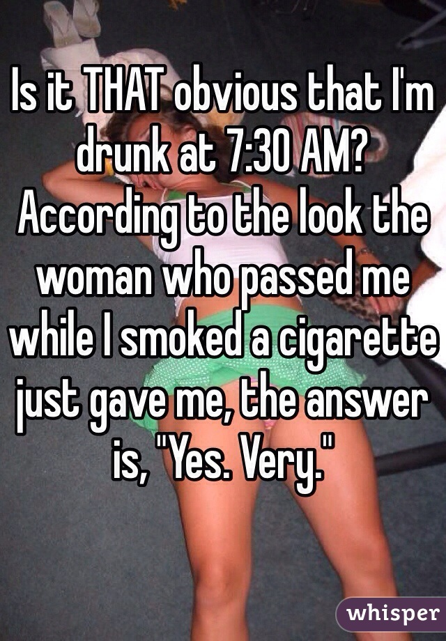 "Is it THAT obvious that I'm drunk at 7:30 AM? According to the look the woman who passed me while I smoked a cigarette just gave me, the answer is, ""Yes. Very."""