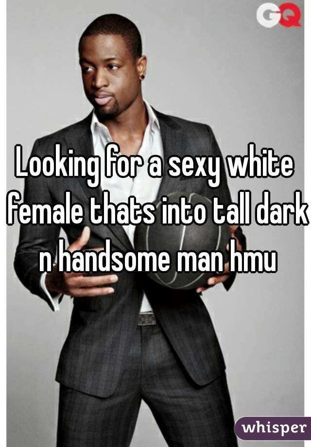 Looking for a sexy white female thats into tall dark n handsome man hmu