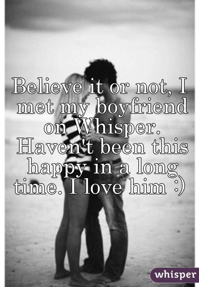 Believe it or not, I met my boyfriend on Whisper. Haven't been this happy in a long time. I love him :)