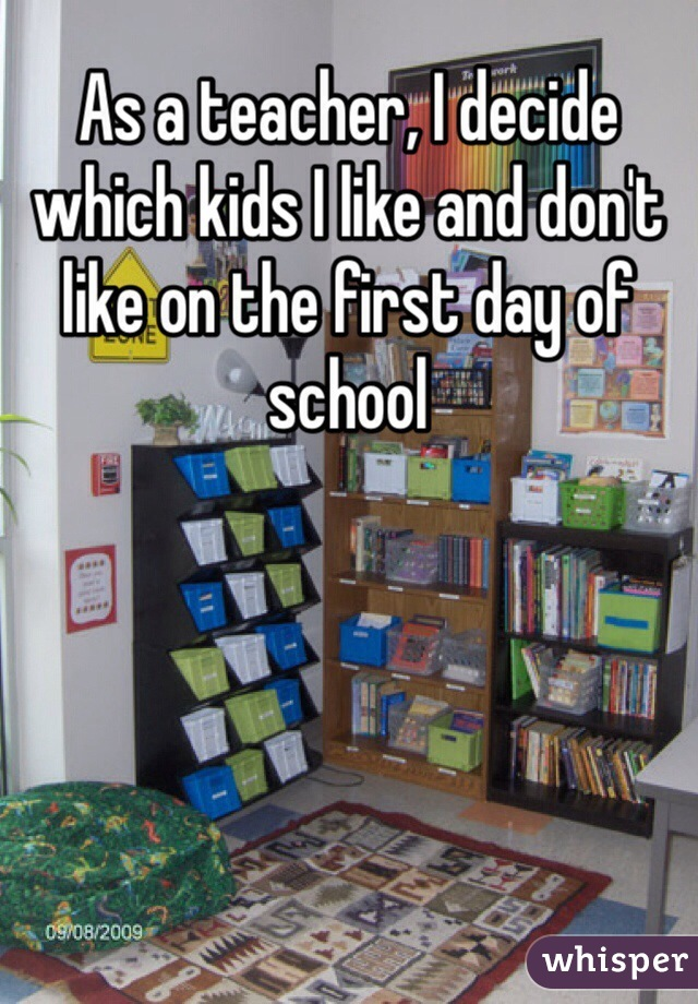 As a teacher, I decide which kids I like and don't like on the first day of school