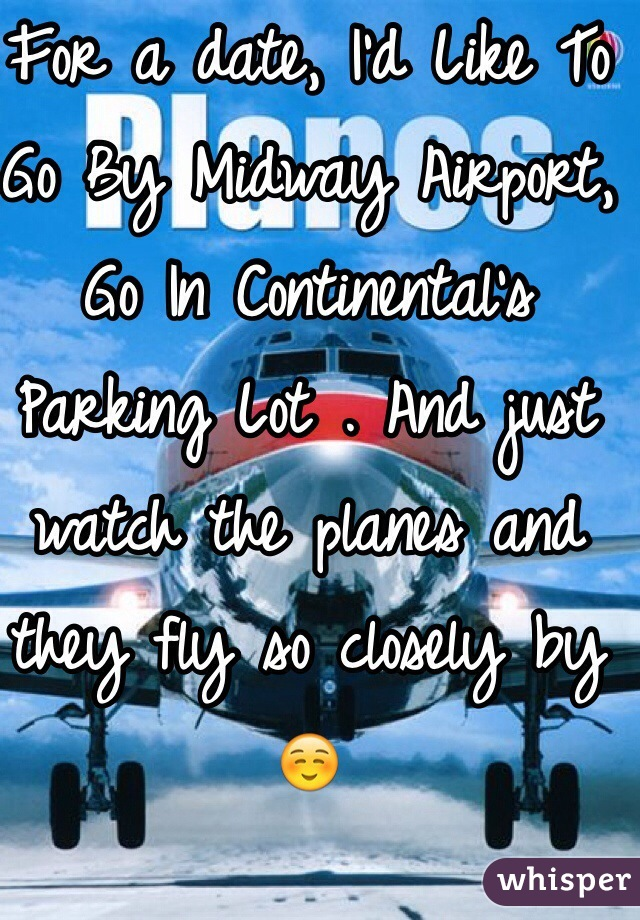 For a date, I'd Like To Go By Midway Airport, Go In Continental's Parking Lot . And just watch the planes and they fly so closely by ☺️
