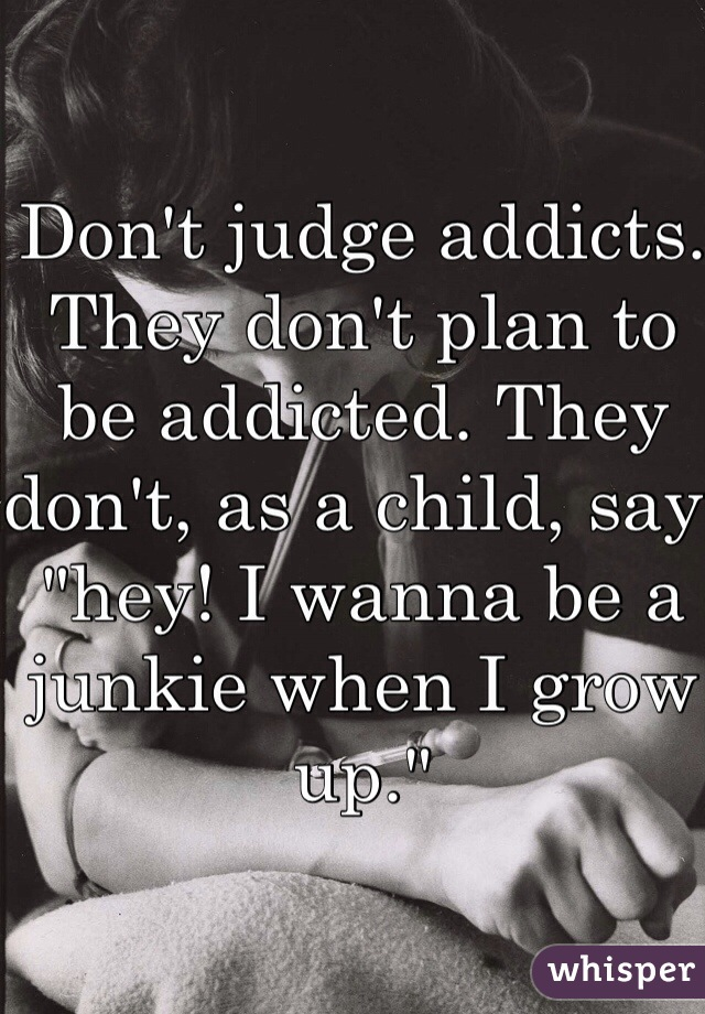 "Don't judge addicts. They don't plan to be addicted. They don't, as a child, say ""hey! I wanna be a junkie when I grow up."""