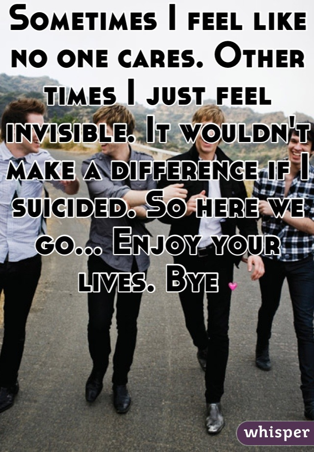 Sometimes I feel like no one cares. Other times I just feel invisible. It wouldn't make a difference if I suicided. So here we go... Enjoy your lives. Bye 💗