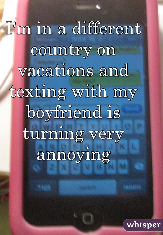 I'm in a different country on vacations and texting with my boyfriend is turning very annoying