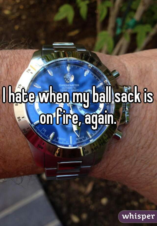 I hate when my ball sack is on fire, again.