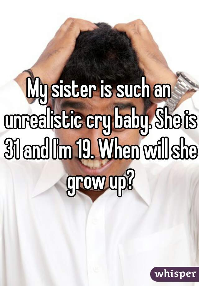 My sister is such an unrealistic cry baby. She is 31 and I'm 19. When will she grow up?