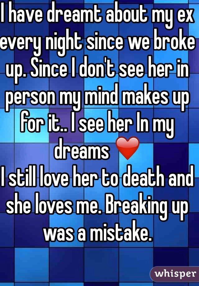 I have dreamt about my ex every night since we broke up. Since I don't see her in person my mind makes up for it.. I see her In my dreams ❤️ I still love her to death and she loves me. Breaking up was a mistake.