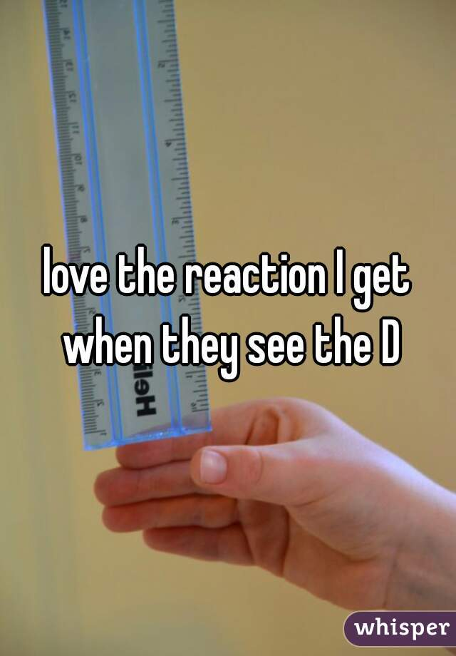 love the reaction I get when they see the D