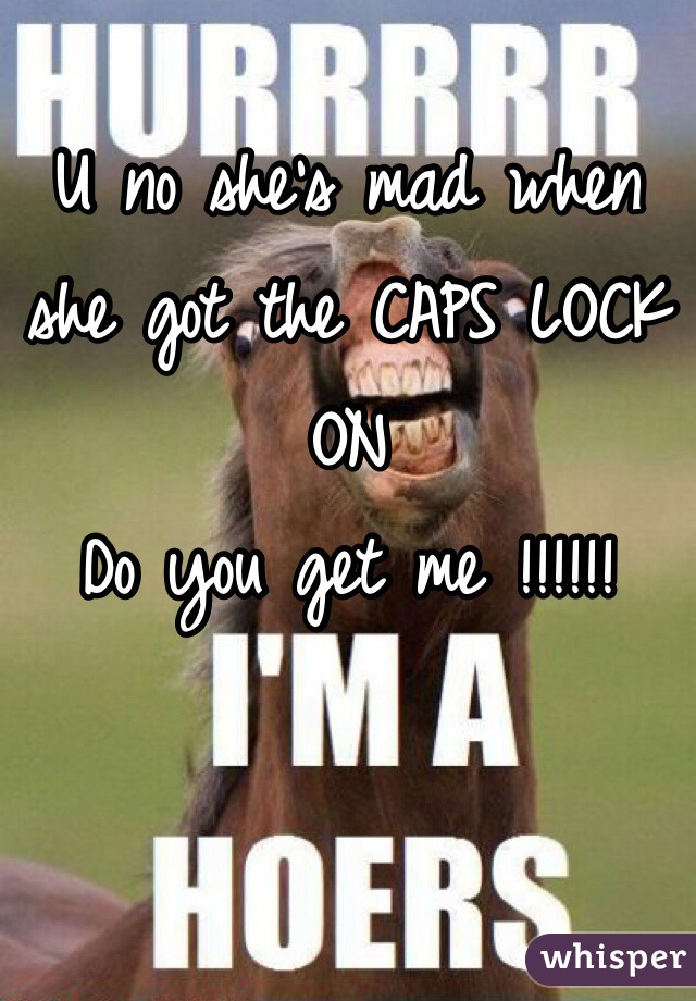 U no she's mad when she got the CAPS LOCK ON Do you get me !!!!!!
