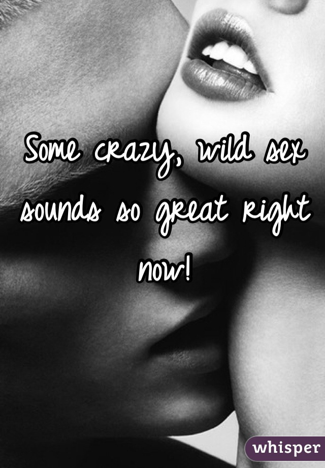Some crazy, wild sex sounds so great right now!