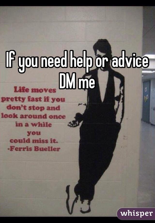 If you need help or advice DM me