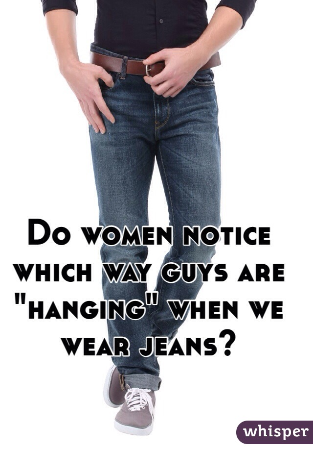"Do women notice which way guys are ""hanging"" when we wear jeans?"
