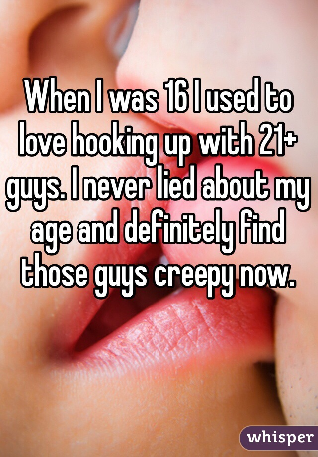 When I was 16 I used to love hooking up with 21+ guys. I never lied about my age and definitely find those guys creepy now.