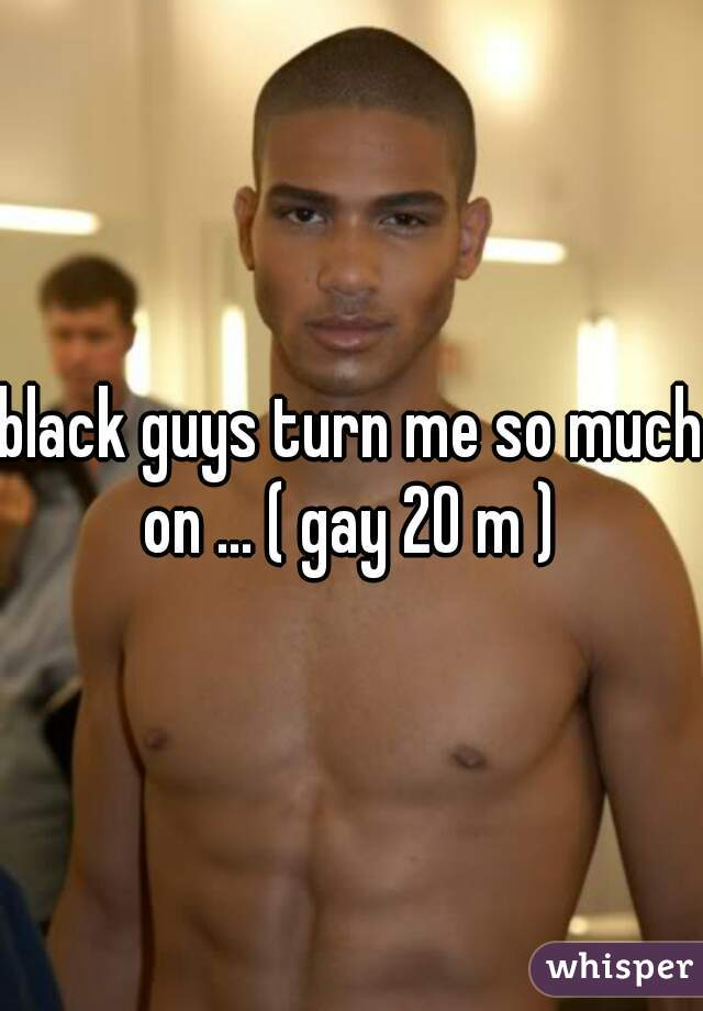 black guys turn me so much on ... ( gay 20 m )