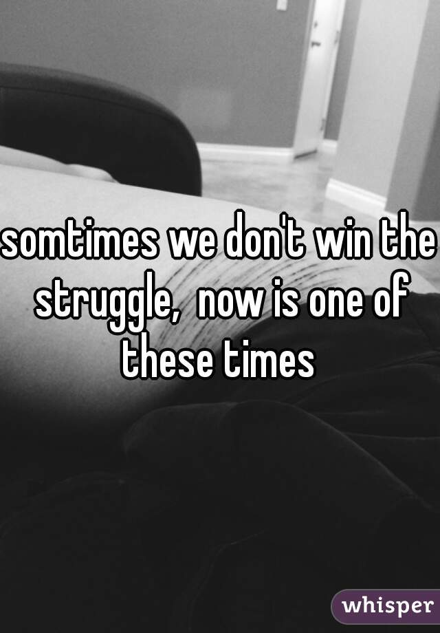 somtimes we don't win the struggle,  now is one of these times