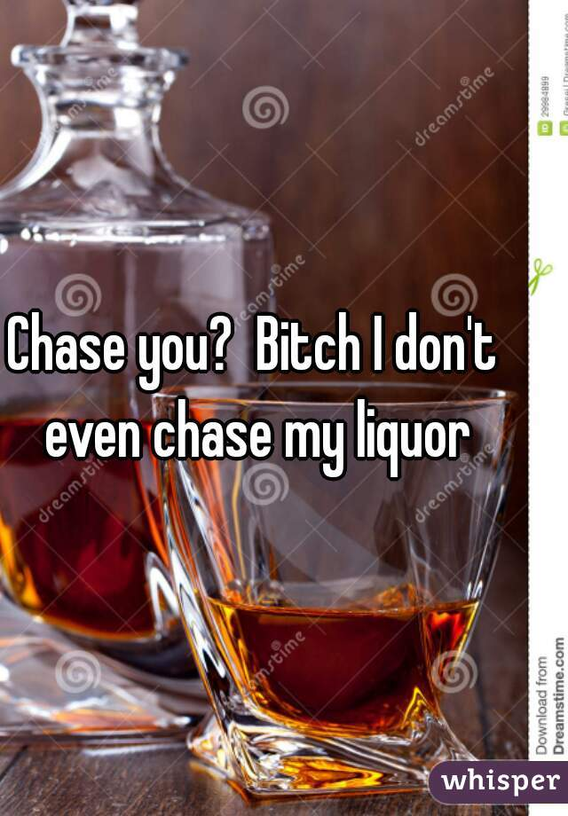 Chase you?  Bitch I don't even chase my liquor