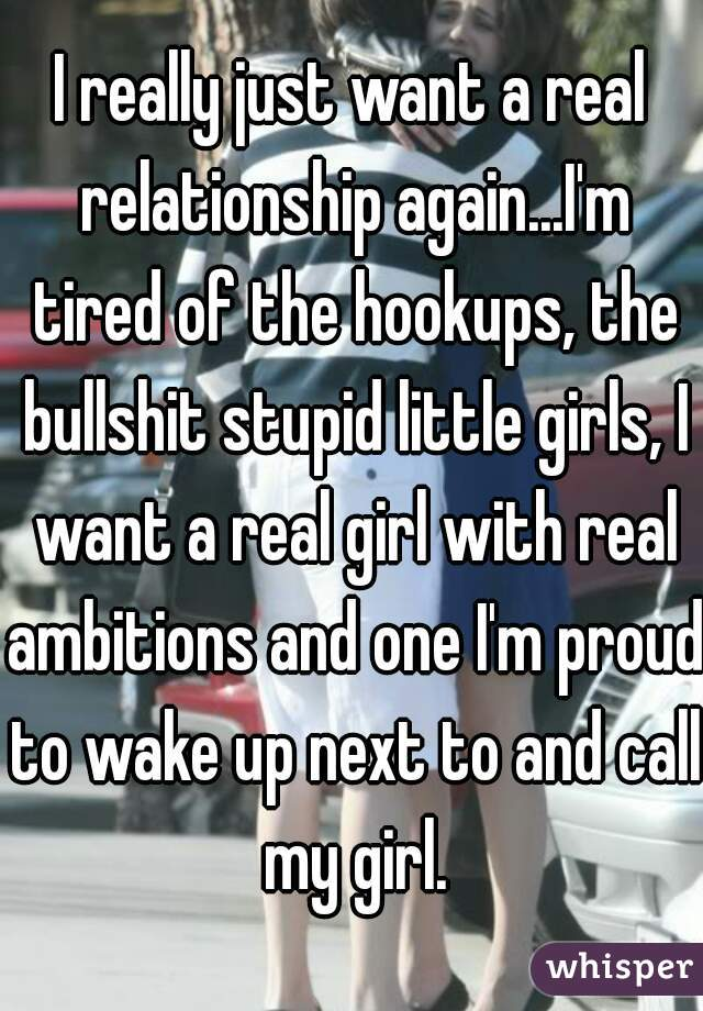 I really just want a real relationship again...I'm tired of the hookups, the bullshit stupid little girls, I want a real girl with real ambitions and one I'm proud to wake up next to and call my girl.
