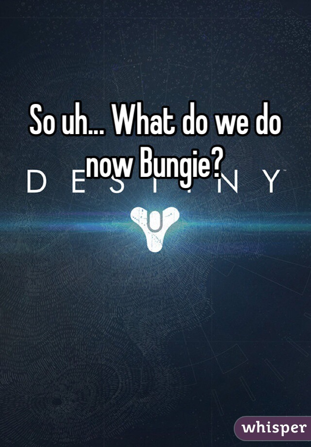 So uh... What do we do now Bungie?