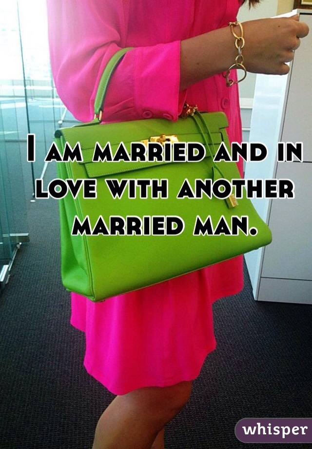 I am married and in love with another married man.
