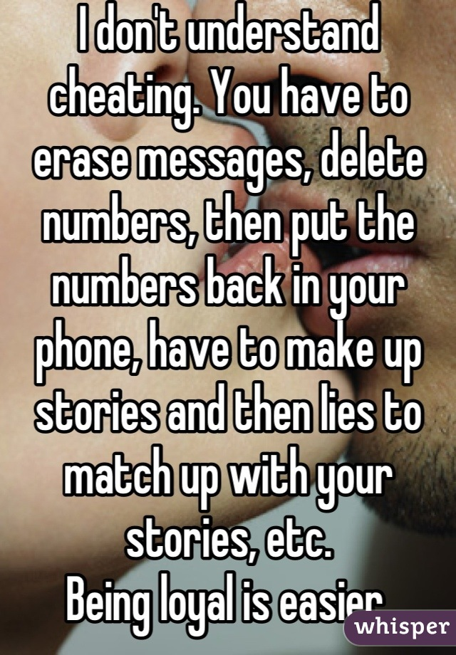 I don't understand cheating. You have to erase messages, delete numbers, then put the numbers back in your phone, have to make up stories and then lies to match up with your stories, etc. Being loyal is easier.