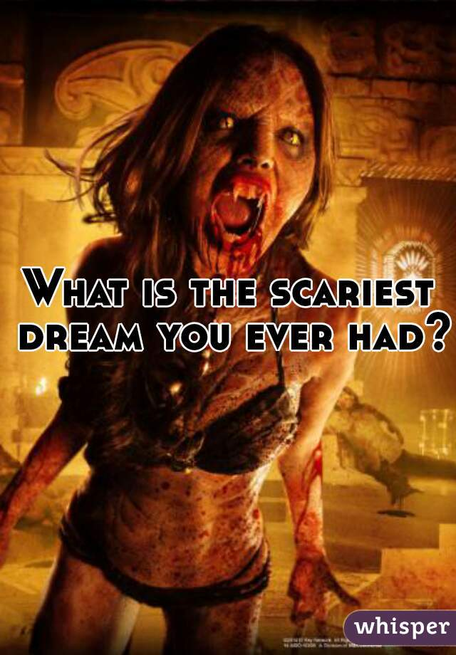 What is the scariest dream you ever had?