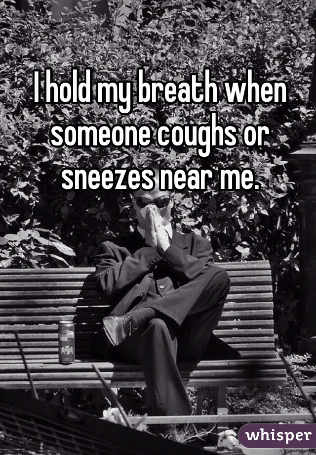 I hold my breath when someone coughs or sneezes near me.