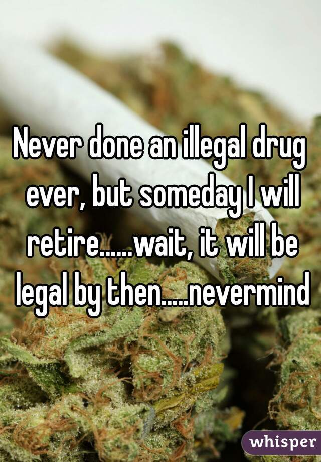 Never done an illegal drug ever, but someday I will retire......wait, it will be legal by then.....nevermind