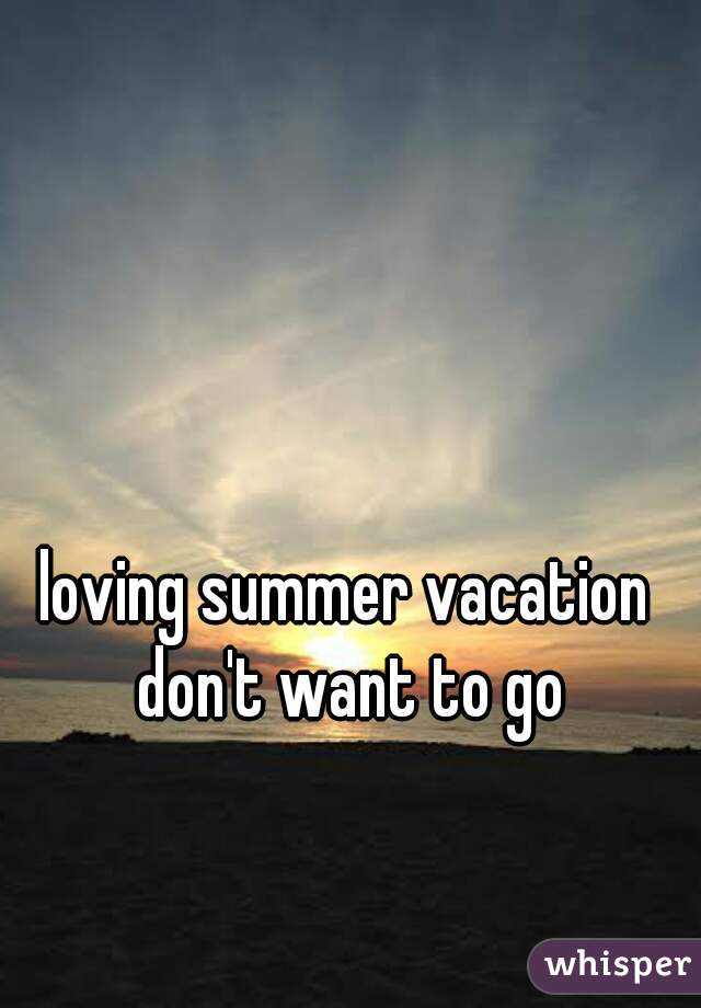 loving summer vacation don't want to go home😢