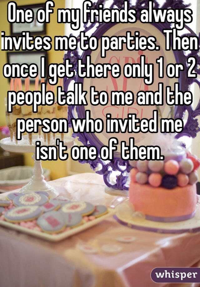 One of my friends always invites me to parties. Then once I get there only 1 or 2 people talk to me and the person who invited me isn't one of them.
