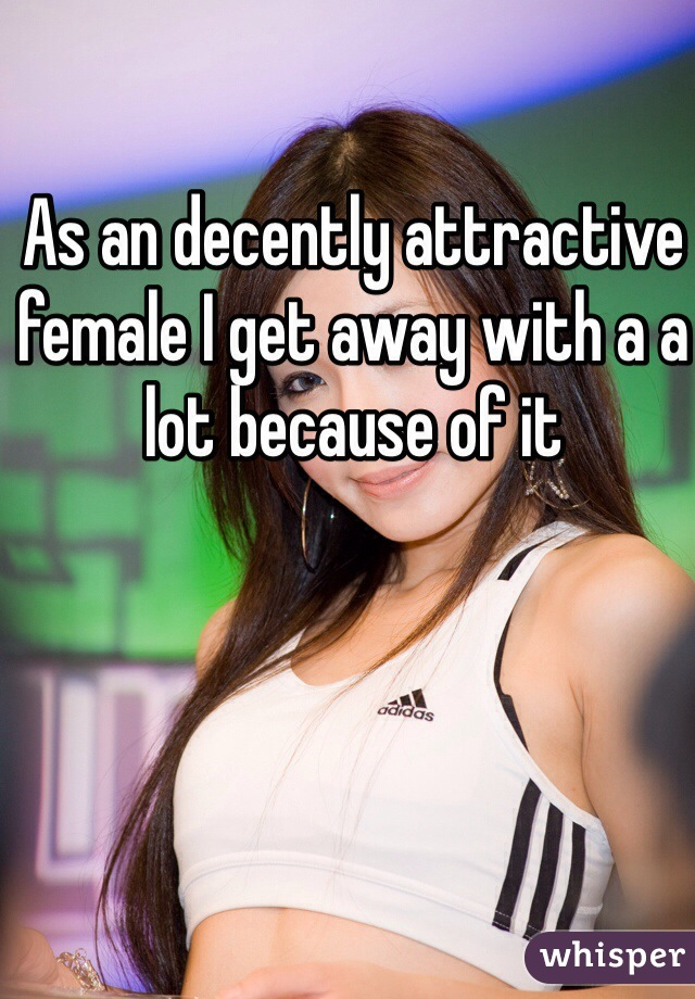 As an decently attractive female I get away with a a lot because of it