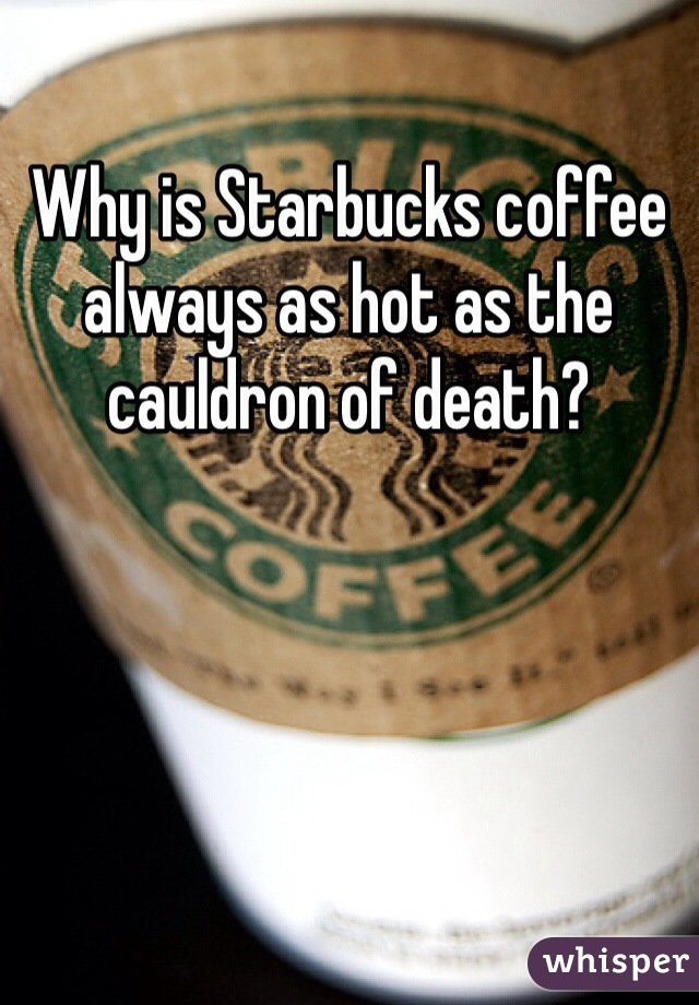 Why is Starbucks coffee always as hot as the cauldron of death?