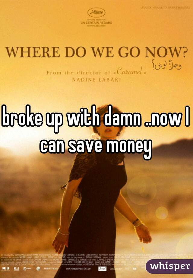 broke up with damn ..now I can save money