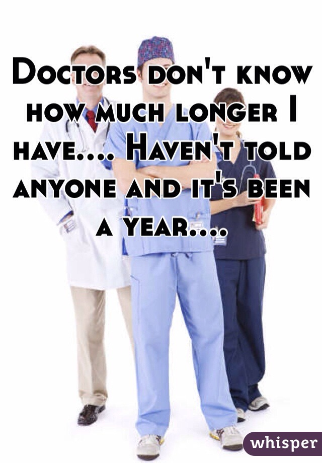 Doctors don't know how much longer I have.... Haven't told anyone and it's been a year....