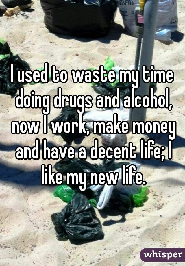 I used to waste my time doing drugs and alcohol, now I work, make money and have a decent life; I like my new life.