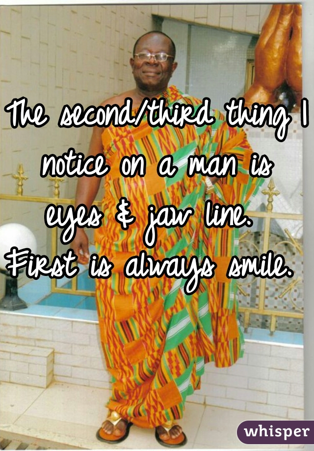 The second/third thing I notice on a man is  eyes & jaw line.  First is always smile.