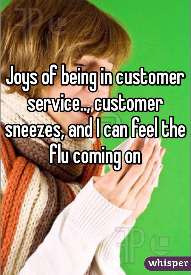 Joys of being in customer service.., customer sneezes, and I can feel the flu coming on