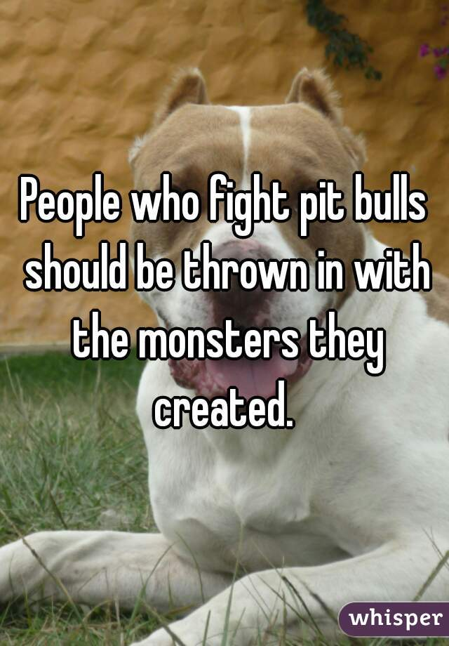 People who fight pit bulls should be thrown in with the monsters they created.