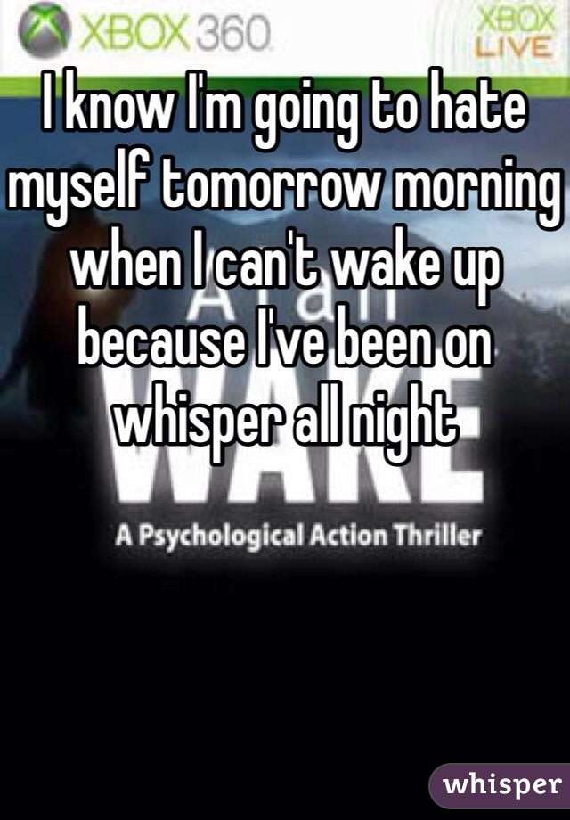 I know I'm going to hate myself tomorrow morning when I can't wake up because I've been on whisper all night