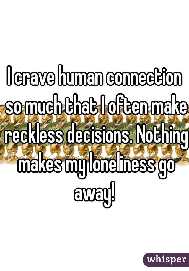 I crave human connection so much that I often make reckless decisions. Nothing makes my loneliness go away!