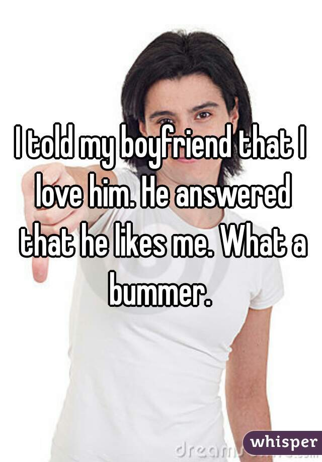 I told my boyfriend that I love him. He answered that he likes me. What a bummer.