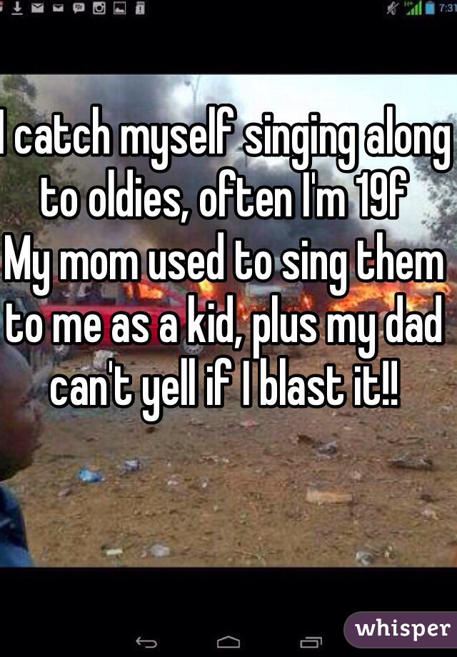 I catch myself singing along to oldies, often I'm 19f My mom used to sing them to me as a kid, plus my dad can't yell if I blast it!!