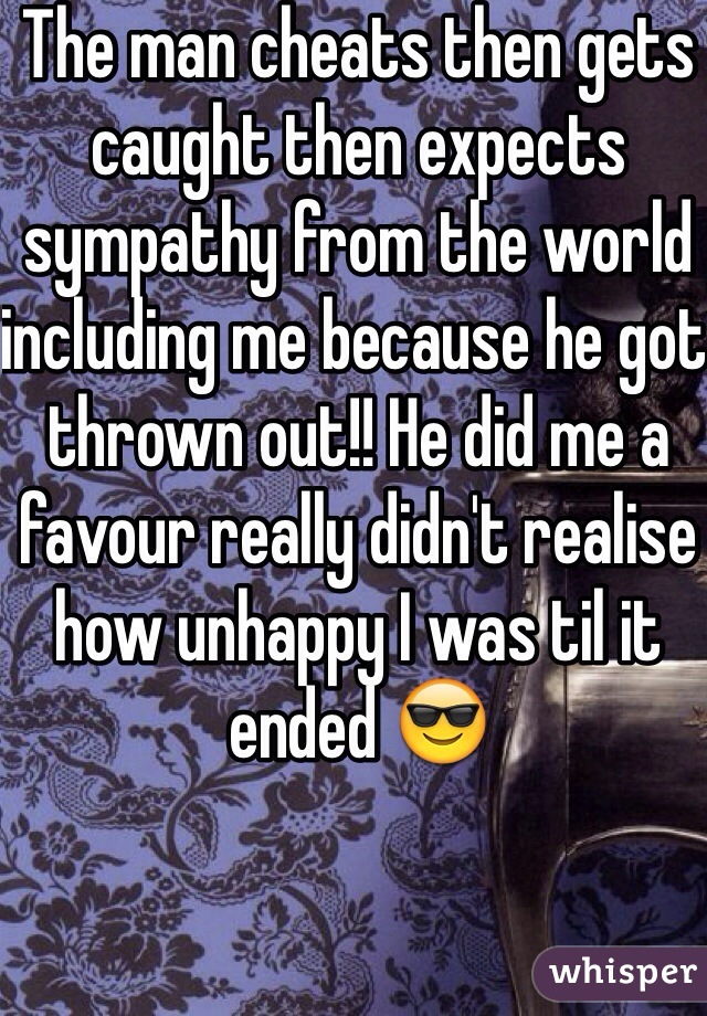 The man cheats then gets caught then expects sympathy from the world including me because he got thrown out!! He did me a favour really didn't realise how unhappy I was til it ended 😎