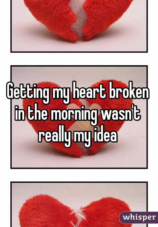 Getting my heart broken in the morning wasn't really my idea