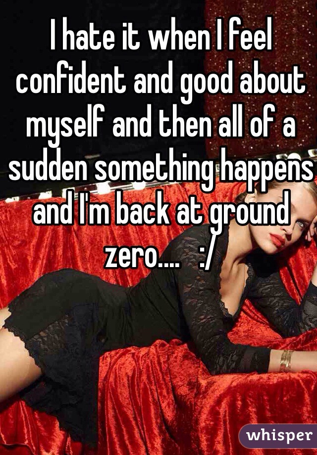 I hate it when I feel confident and good about myself and then all of a sudden something happens and I'm back at ground zero....   :/